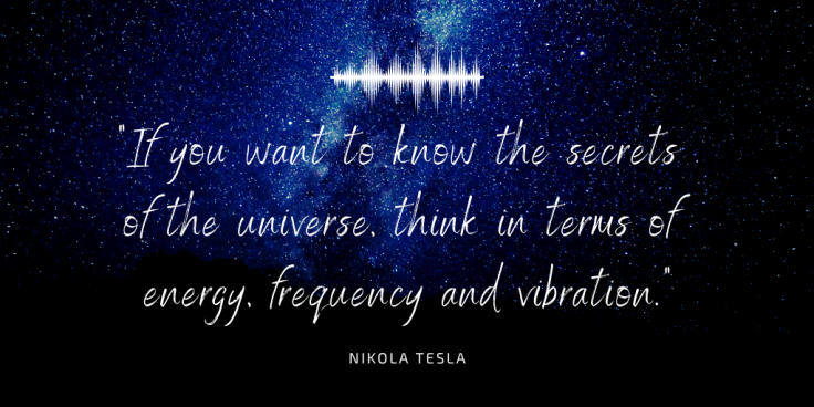 if you want to know the secrets of the universe, think in terms of energy, frequency and vibration.